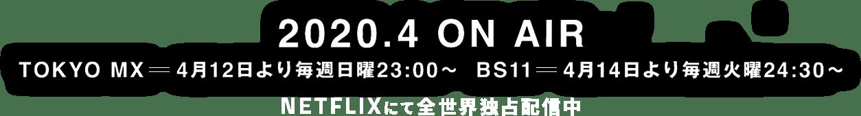 2020.4 ON AIR TOKYO MX=4月12日より毎週日曜23:00~ BS11=4月14日より毎週火曜24:30~ NETFLIXにて全世界独占配信中