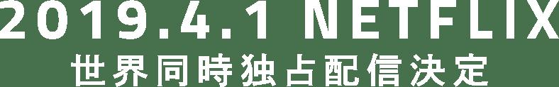 2019.4.1 Netflix 世界同時独占配信決定
