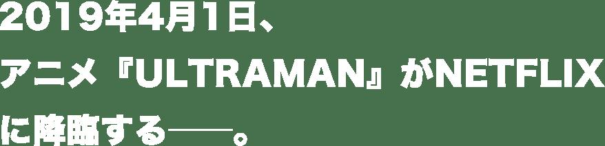 2019年4月1日、アニメ『ULTRAMAN』がNETFLIXに降臨する――。